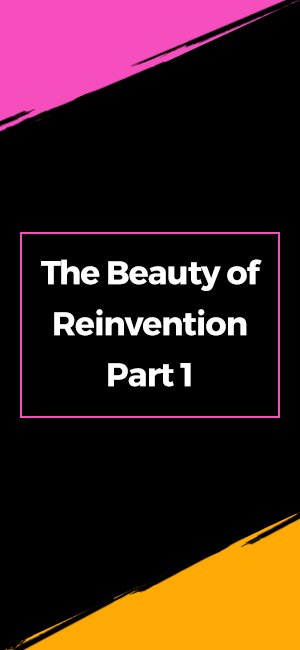 The Beauty of Reinvention Part 1